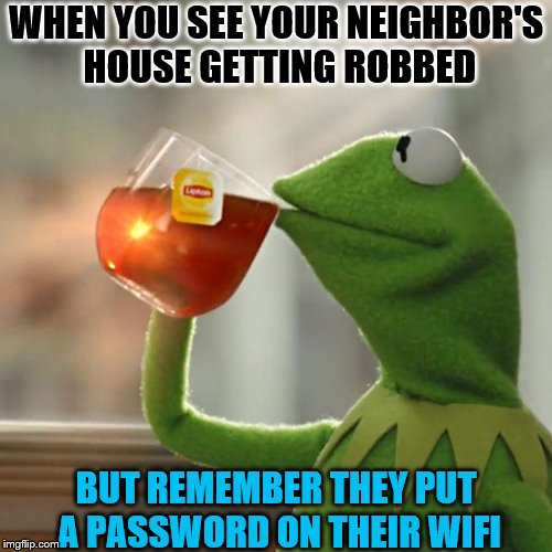 When you see your neighbor's house getting robbed | WHEN YOU SEE YOUR NEIGHBOR'S HOUSE GETTING ROBBED BUT REMEMBER THEY PUT A PASSWORD ON THEIR WIFI | image tagged in memes,but thats none of my business,kermit the frog,funny,neighbors,robbery | made w/ Imgflip meme maker