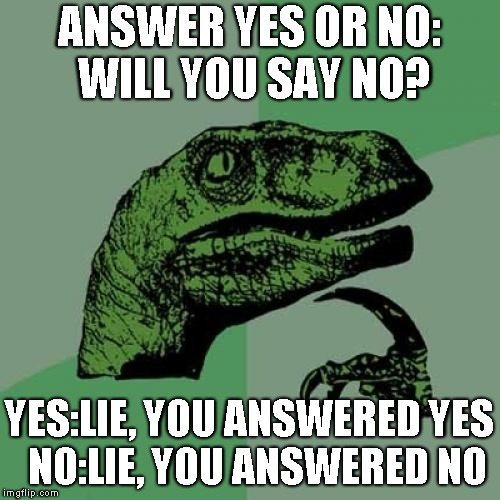A quick question | ANSWER YES OR NO: WILL YOU SAY NO? YES:LIE, YOU ANSWERED YES  NO:LIE, YOU ANSWERED NO | image tagged in memes,philosoraptor | made w/ Imgflip meme maker