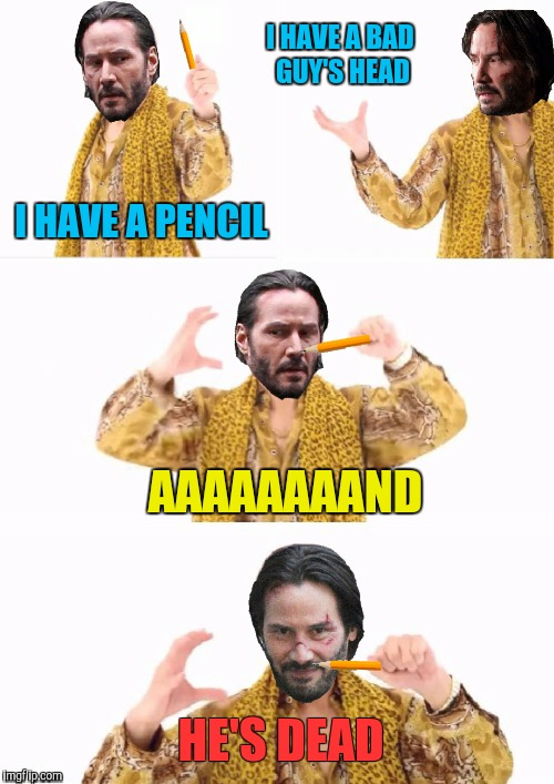 He killed a guy with a freakin pencil! | I HAVE A PENCIL HE'S DEAD I HAVE A BAD GUY'S HEAD AAAAAAAAND | image tagged in memes,ppap,john wick,aaaaand its gone,funny | made w/ Imgflip meme maker