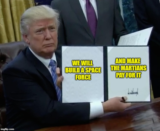 Space Farce | WE WILL BUILD A SPACE FORCE AND MAKE THE MARTIANS PAY FOR IT | image tagged in memes,trump bill signing,space force | made w/ Imgflip meme maker