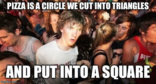 Are we being punked? | PIZZA IS A CIRCLE WE CUT INTO TRIANGLES AND PUT INTO A SQUARE | image tagged in memes,sudden clarity clarence,pizza | made w/ Imgflip meme maker