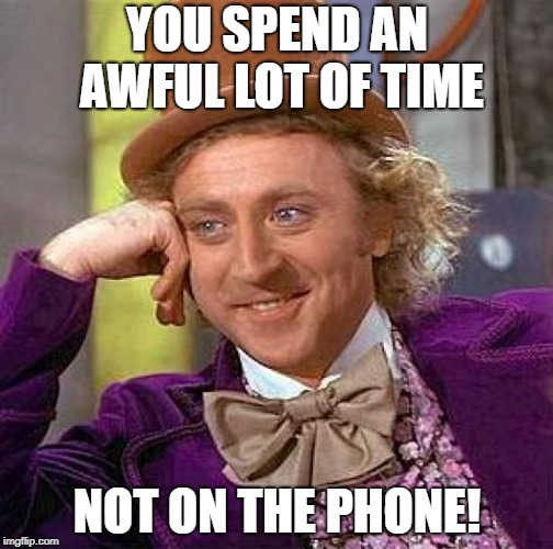 Creepy Condescending Wonka Meme | YOU SPEND AN AWFUL LOT OF TIME NOT ON THE PHONE! | image tagged in memes,creepy condescending wonka | made w/ Imgflip meme maker
