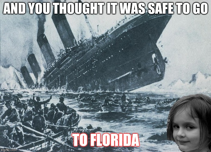 AND YOU THOUGHT IT WAS SAFE TO GO TO FLORIDA | image tagged in disaster girl sinks the titanic | made w/ Imgflip meme maker