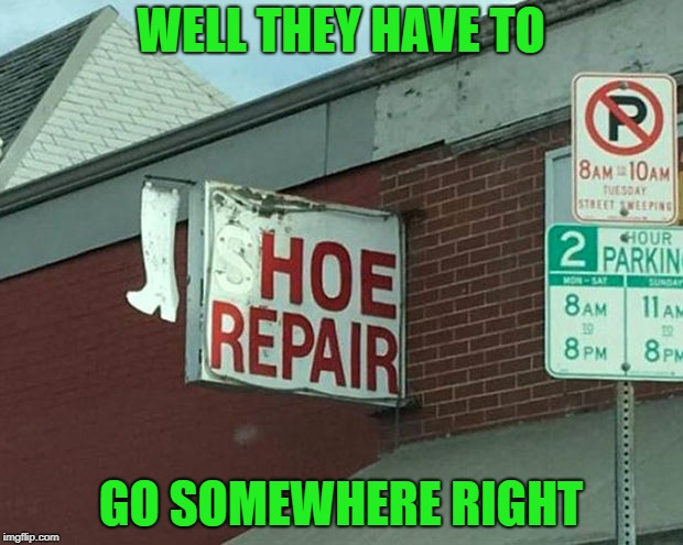 Even the toughest ones need some recovery time! | WELL THEY HAVE TO GO SOMEWHERE RIGHT | image tagged in repair,memes,funny signs,funny,shoes,signs | made w/ Imgflip meme maker