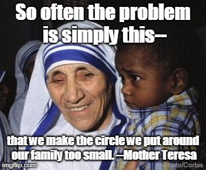 Mother Teresa | So often the problem is simply this-- that we make the circle we put around our family too small. --Mother Teresa | image tagged in mother teresa | made w/ Imgflip meme maker