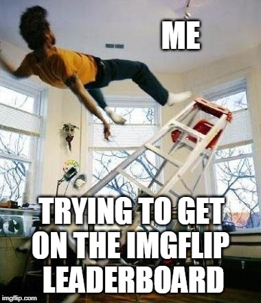 I bow to the masters of ImgFlip | ME ON THE IMGFLIP LEADERBOARD TRYING TO GET | image tagged in imgflip,leaderboard,meme masters,ladder | made w/ Imgflip meme maker