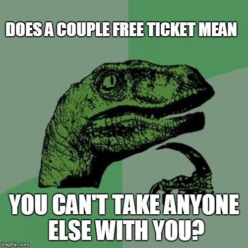 Philosoraptor Meme | DOES A COUPLE FREE TICKET MEAN YOU CAN'T TAKE ANYONE ELSE WITH YOU? | image tagged in memes,philosoraptor | made w/ Imgflip meme maker