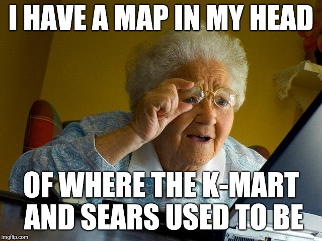 Grandma Finds The Internet Meme | I HAVE A MAP IN MY HEAD OF WHERE THE K-MART AND SEARS USED TO BE | image tagged in memes,grandma finds the internet | made w/ Imgflip meme maker