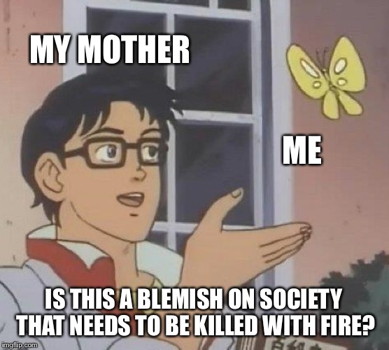 Is This A Pigeon Meme | MY MOTHER ME IS THIS A BLEMISH ON SOCIETY THAT NEEDS TO BE KILLED WITH FIRE? | image tagged in memes,is this a pigeon | made w/ Imgflip meme maker