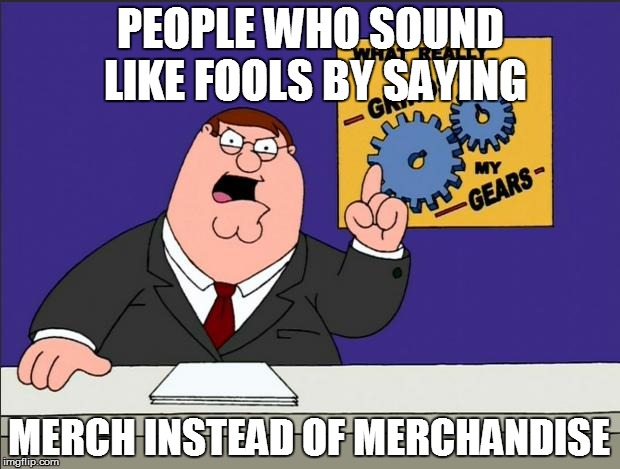 PEOPLE WHO SOUND LIKE FOOLS BY SAYING MERCH INSTEAD OF MERCHANDISE | made w/ Imgflip meme maker