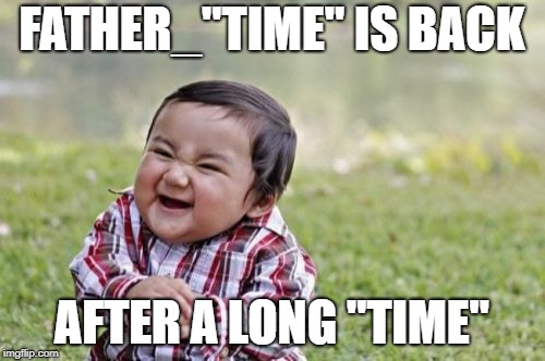 "Evil Toddler Meme | FATHER_""TIME"" IS BACK AFTER A LONG ""TIME"" 