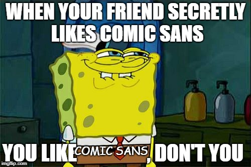 Dont You Squidward Meme | WHEN YOUR FRIEND SECRETLY LIKES COMIC SANS YOU LIKE                  , DON'T YOU COMIC SANS | image tagged in memes,dont you squidward | made w/ Imgflip meme maker