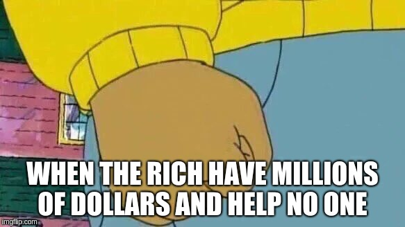 Arthur Fist Meme | WHEN THE RICH HAVE MILLIONS OF DOLLARS AND HELP NO ONE | image tagged in memes,arthur fist | made w/ Imgflip meme maker