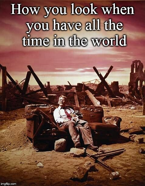 All the time in the world.... | How you look when you have all the time in the world | image tagged in all the time in the world,twilight zone,time,atomic bomb,memes | made w/ Imgflip meme maker