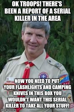 Harmless Scout Leader |  OK TROOPS! THERE'S BEEN A REPORT OF A SERIAL KILLER IN THE AREA; NOW YOU NEED TO PUT YOUR FLASHLIGHTS AND CAMPING KNIVES IN THIS BOX YOU WOULDN'T WANT THIS SERIAL KILLER TO TAKE ALL YOUR STUFF! | image tagged in memes,harmless scout leader | made w/ Imgflip meme maker