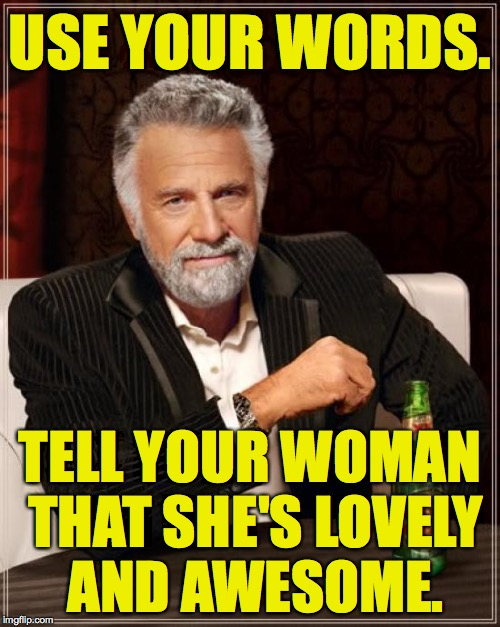 This survival tip wins you about a month of Get Out of Jail Free. | USE YOUR WORDS. TELL YOUR WOMAN THAT SHE'S LOVELY AND AWESOME. | image tagged in memes,the most interesting man in the world,use your words | made w/ Imgflip meme maker