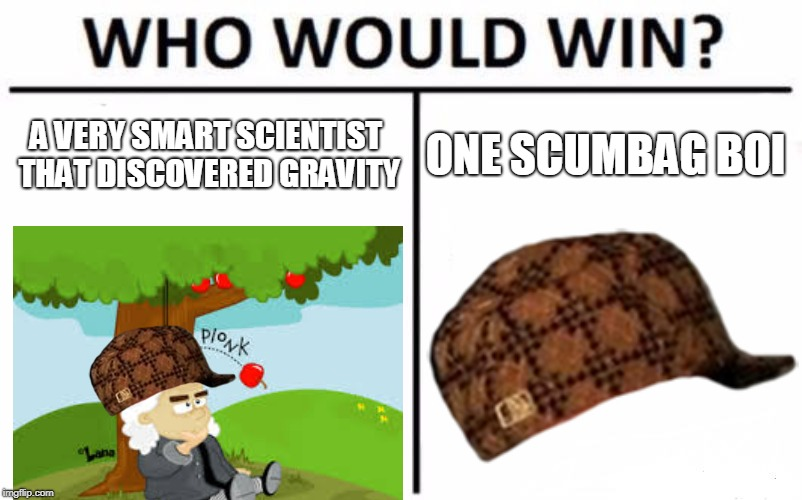 Who Would Win? Meme | A VERY SMART SCIENTIST THAT DISCOVERED GRAVITY ONE SCUMBAG BOI | image tagged in memes,who would win,scumbag | made w/ Imgflip meme maker