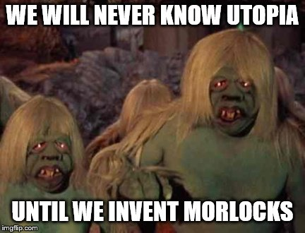 WE WILL NEVER KNOW UTOPIA UNTIL WE INVENT MORLOCKS | made w/ Imgflip meme maker