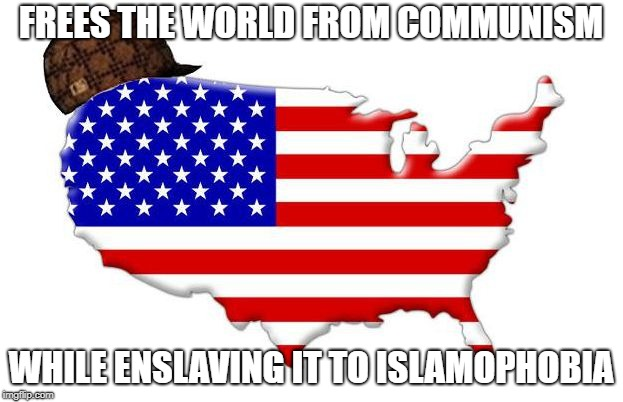 Scumbag America | FREES THE WORLD FROM COMMUNISM WHILE ENSLAVING IT TO ISLAMOPHOBIA | image tagged in scumbag america,islamophobia,communism | made w/ Imgflip meme maker