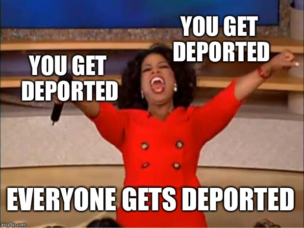 America | YOU GET DEPORTED YOU GET DEPORTED EVERYONE GETS DEPORTED | image tagged in memes,oprah you get a | made w/ Imgflip meme maker