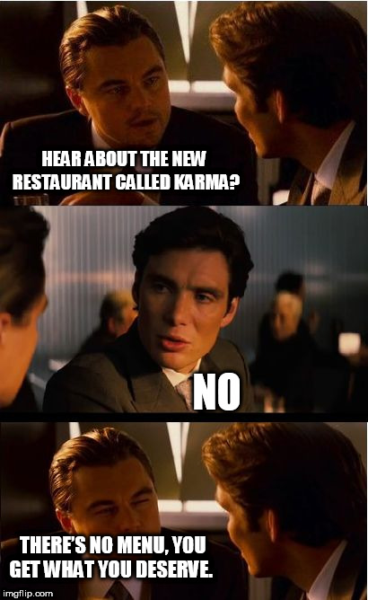 Inception Meme | HEAR ABOUT THE NEW RESTAURANT CALLED KARMA? NO THERE'S NO MENU, YOU GET WHAT YOU DESERVE. | image tagged in memes,inception | made w/ Imgflip meme maker