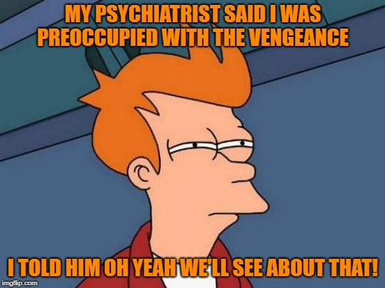 preoccupied with vengeance | MY PSYCHIATRIST SAID I WAS PREOCCUPIED WITH THE VENGEANCE I TOLD HIM OH YEAH WE'LL SEE ABOUT THAT! | image tagged in memes,futurama fry | made w/ Imgflip meme maker