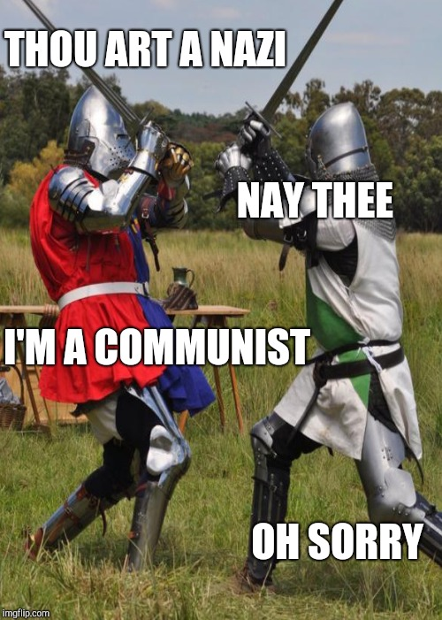 THOU ART A NAZI NAY THEE I'M A COMMUNIST OH SORRY | made w/ Imgflip meme maker