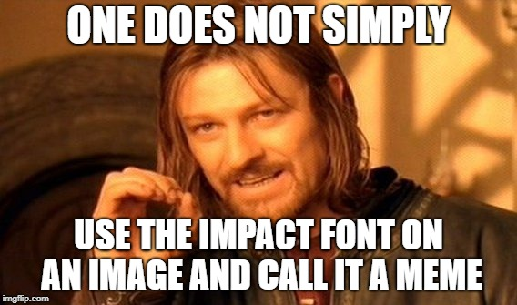 One Does Not Simply Meme | ONE DOES NOT SIMPLY USE THE IMPACT FONT ON AN IMAGE AND CALL IT A MEME | image tagged in memes,one does not simply | made w/ Imgflip meme maker