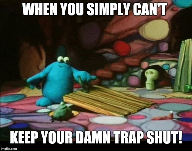WHEN YOU SIMPLY CAN'T KEEP YOUR DAMN TRAP SHUT! | image tagged in trap,cartoon,australia,trouble,uk,shut up | made w/ Imgflip meme maker