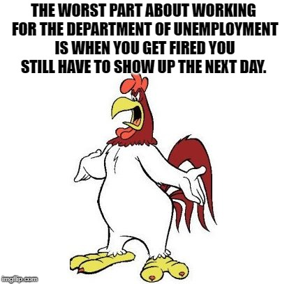 conundrum  | THE WORST PART ABOUT WORKING FOR THE DEPARTMENT OF UNEMPLOYMENT IS WHEN YOU GET FIRED YOU STILL HAVE TO SHOW UP THE NEXT DAY. | image tagged in longhorn-leghorn,joke | made w/ Imgflip meme maker