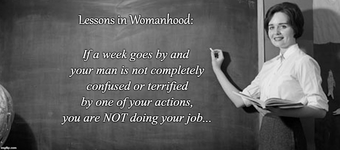 Lessons... | Lessons in Womanhood: If a week goes by and your man is not completely confused or terrified by one of your actions, you are NOT doing your  | image tagged in womanhood,man,week,confused or terrified,job | made w/ Imgflip meme maker