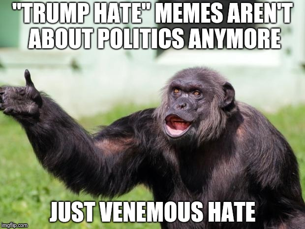 "Gorilla your dreams | ""TRUMP HATE"" MEMES AREN'T ABOUT POLITICS ANYMORE JUST VENEMOUS HATE 