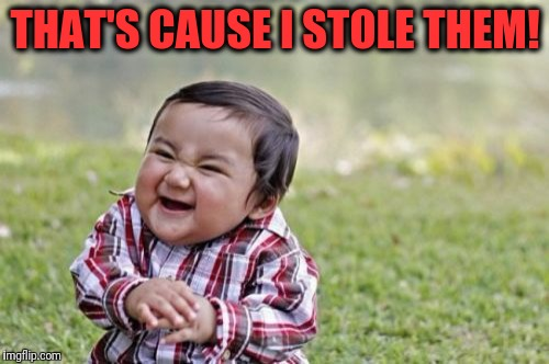 Evil Toddler Meme | THAT'S CAUSE I STOLE THEM! | image tagged in memes,evil toddler | made w/ Imgflip meme maker