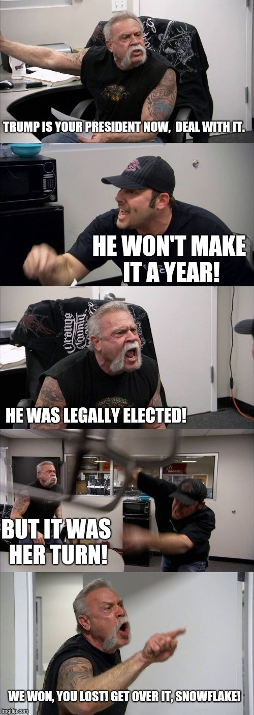 American Chopper Argument Meme | TRUMP IS YOUR PRESIDENT NOW,  DEAL WITH IT. HE WON'T MAKE IT A YEAR! HE WAS LEGALLY ELECTED! BUT IT WAS HER TURN! WE WON, YOU LOST! GET OVER | image tagged in memes,american chopper argument | made w/ Imgflip meme maker