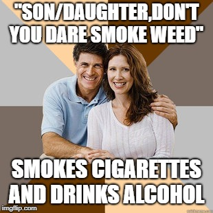 "Scumbag Parents | ""SON/DAUGHTER,DON'T YOU DARE SMOKE WEED"" SMOKES CIGARETTES AND DRINKS ALCOHOL 