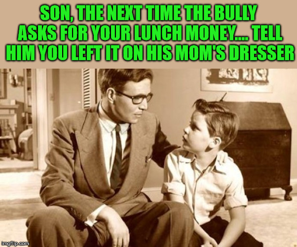 Need to keep a little sense of humor in your advice | SON, THE NEXT TIME THE BULLY ASKS FOR YOUR LUNCH MONEY.... TELL HIM YOU LEFT IT ON HIS MOM'S DRESSER | image tagged in memes,advice,father,son,humor | made w/ Imgflip meme maker
