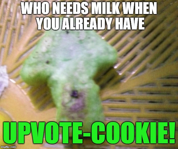 Upvote cookie | WHO NEEDS MILK WHEN YOU ALREADY HAVE UPVOTE-COOKIE! | image tagged in upvote cookie | made w/ Imgflip meme maker