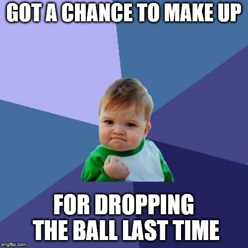 Success Kid Meme | GOT A CHANCE TO MAKE UP FOR DROPPING THE BALL LAST TIME | image tagged in memes,success kid | made w/ Imgflip meme maker