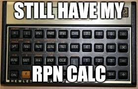 STILL HAVE MY RPN CALC | made w/ Imgflip meme maker