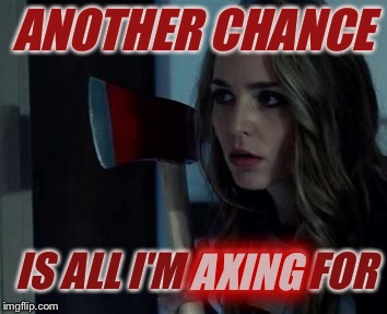 ANOTHER CHANCE IS ALL I'M AXING FOR AXING | made w/ Imgflip meme maker