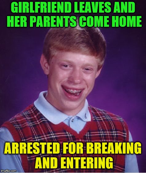 Bad Luck Brian Meme | GIRLFRIEND LEAVES AND HER PARENTS COME HOME ARRESTED FOR BREAKING AND ENTERING | image tagged in memes,bad luck brian | made w/ Imgflip meme maker