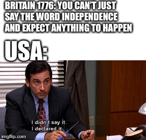Declaration of Independence | BRITAIN 1776: YOU CAN'T JUST SAY THE WORD INDEPENDENCE AND EXPECT ANYTHING TO HAPPEN USA: | image tagged in the office,michael scott,4th of july,independence,declaration of independence,united states of america | made w/ Imgflip meme maker