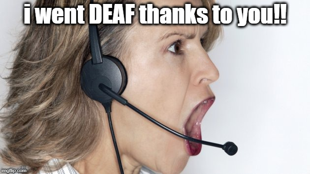 i went DEAF thanks to you!! | made w/ Imgflip meme maker