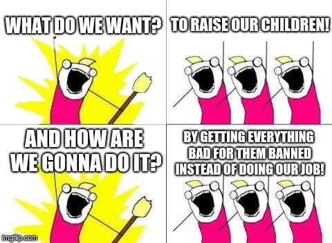 Today's Moms | WHAT DO WE WANT? TO RAISE OUR CHILDREN! AND HOW ARE WE GONNA DO IT? BY GETTING EVERYTHING BAD FOR THEM BANNED INSTEAD OF DOING OUR JOB! | image tagged in memes,what do we want,todaysmoms,do your job,the truth | made w/ Imgflip meme maker