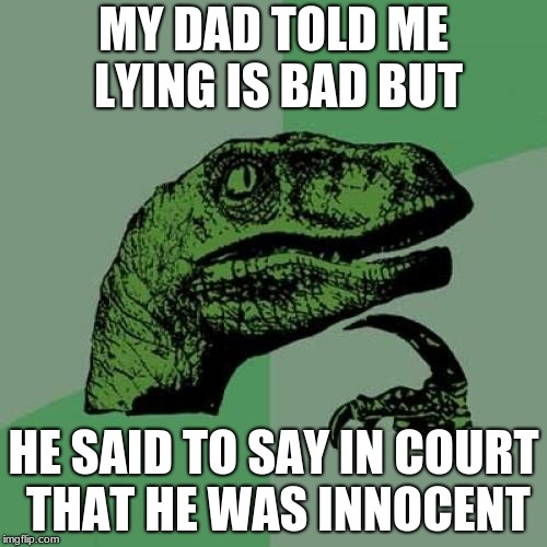 Philosoraptor Meme |  MY DAD TOLD ME LYING IS BAD BUT; HE SAID TO SAY IN COURT THAT HE WAS INNOCENT | image tagged in memes,philosoraptor | made w/ Imgflip meme maker