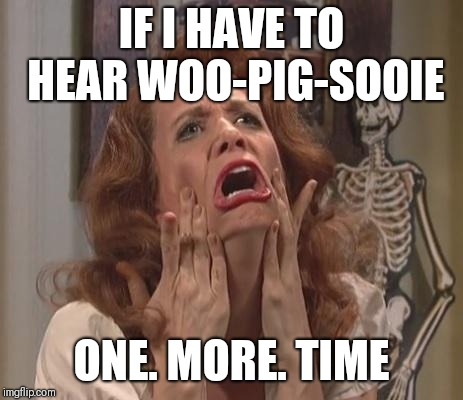 Kristen Wiig Scream |  IF I HAVE TO HEAR WOO-PIG-SOOIE; ONE. MORE. TIME | image tagged in kristen wiig scream | made w/ Imgflip meme maker