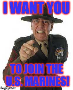 marine drill | I WANT YOU TO JOIN THE U.S. MARINES! | image tagged in marine drill | made w/ Imgflip meme maker