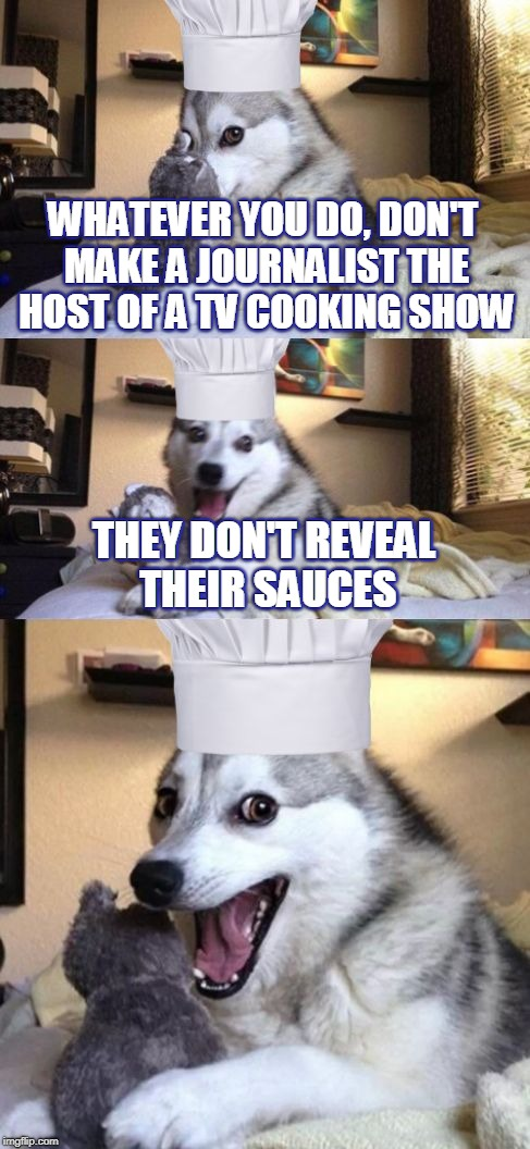 I'm sorry. Haha no, I'm not.  | WHATEVER YOU DO, DON'T MAKE A JOURNALIST THE HOST OF A TV COOKING SHOW THEY DON'T REVEAL THEIR SAUCES WHATEVER YOU DO, DON'T MAKE A JOURNALI | image tagged in bad pun dog voila le chef,memes,bad pun dog,cooking,chef,culinary | made w/ Imgflip meme maker