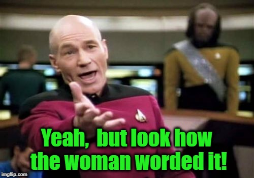 Picard Wtf Meme | Yeah,  but look how the woman worded it! | image tagged in memes,picard wtf | made w/ Imgflip meme maker