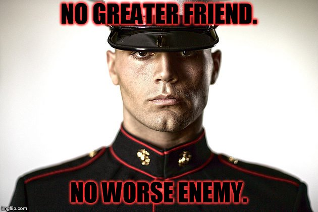OORAH! | NO GREATER FRIEND. NO WORSE ENEMY. | image tagged in marine | made w/ Imgflip meme maker